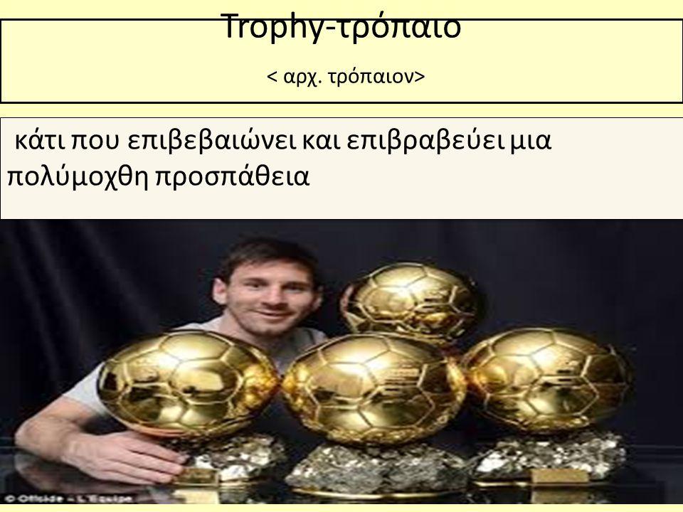 Trophy-τρόπαιο < αρχ. τρόπαιον>