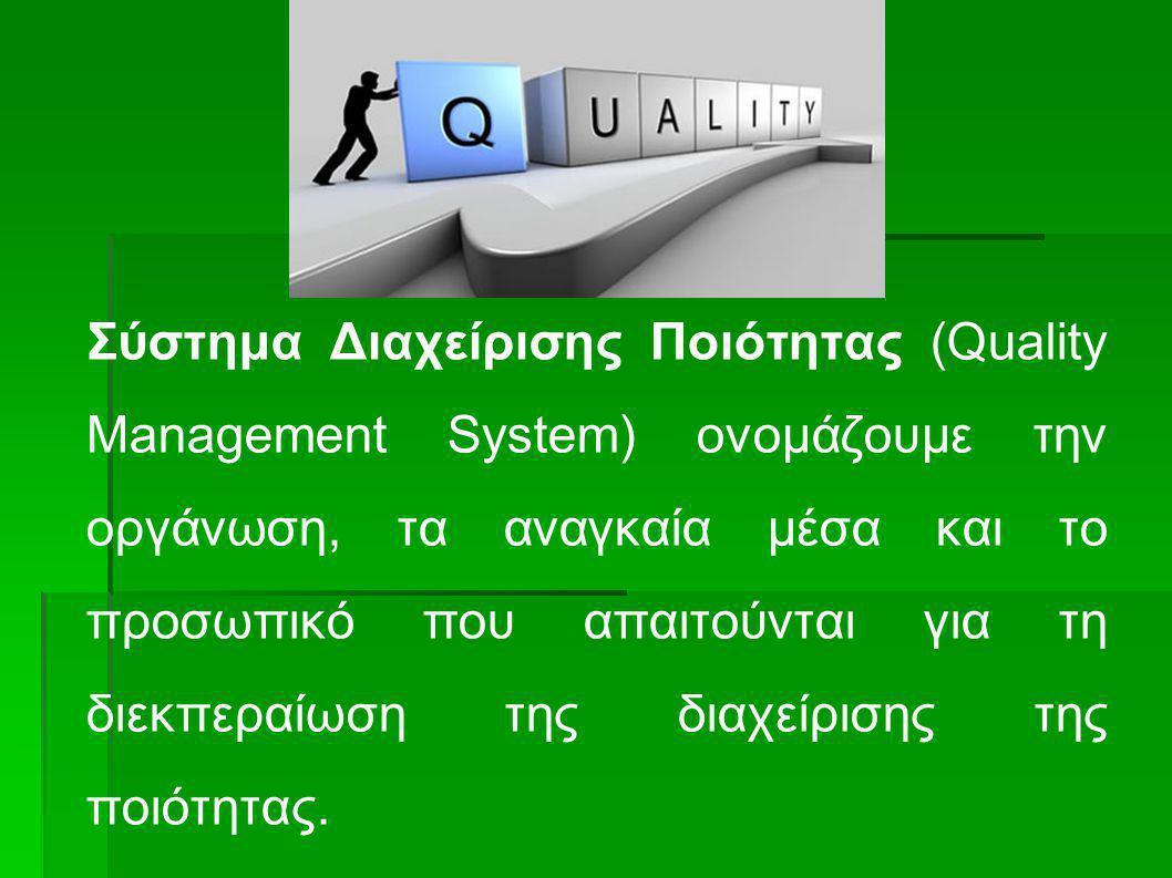 Σύστημα Διαχείρισης Ποιότητας (Quality Management System) ονομάζουμε την οργάνωση, τα αναγκαία μέσα και το προσωπικό που απαιτούνται για τη διεκπεραίωση της διαχείρισης της ποιότητας.