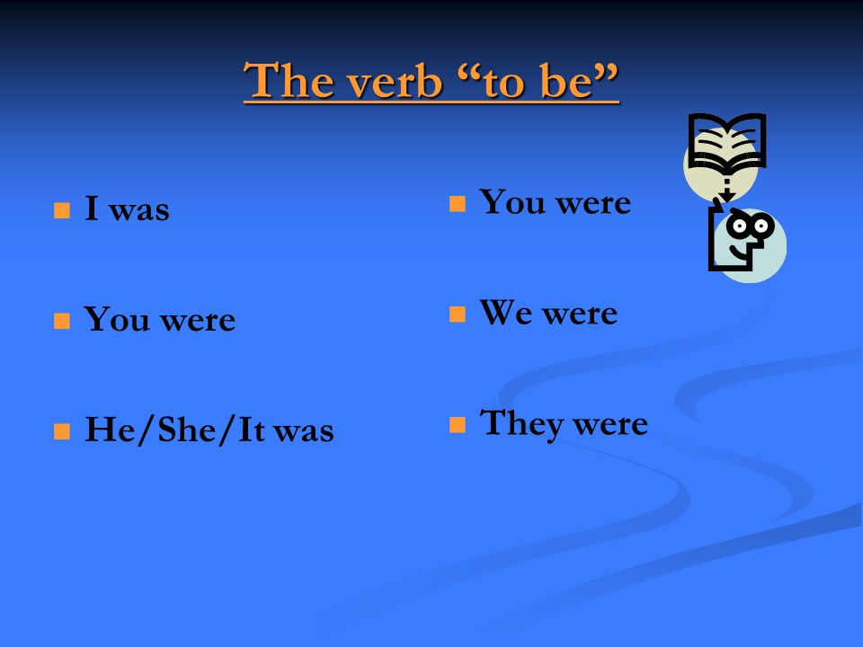 The verb to be You were I was We were You were They were