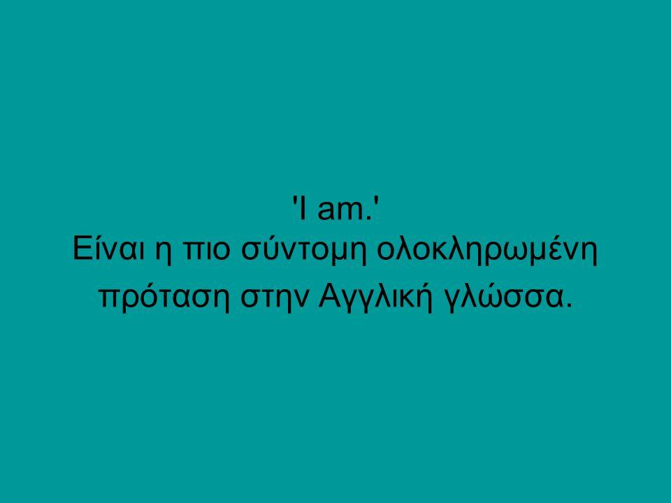 I am. Είναι η πιο σύντομη ολοκληρωμένη πρόταση στην Αγγλική γλώσσα.