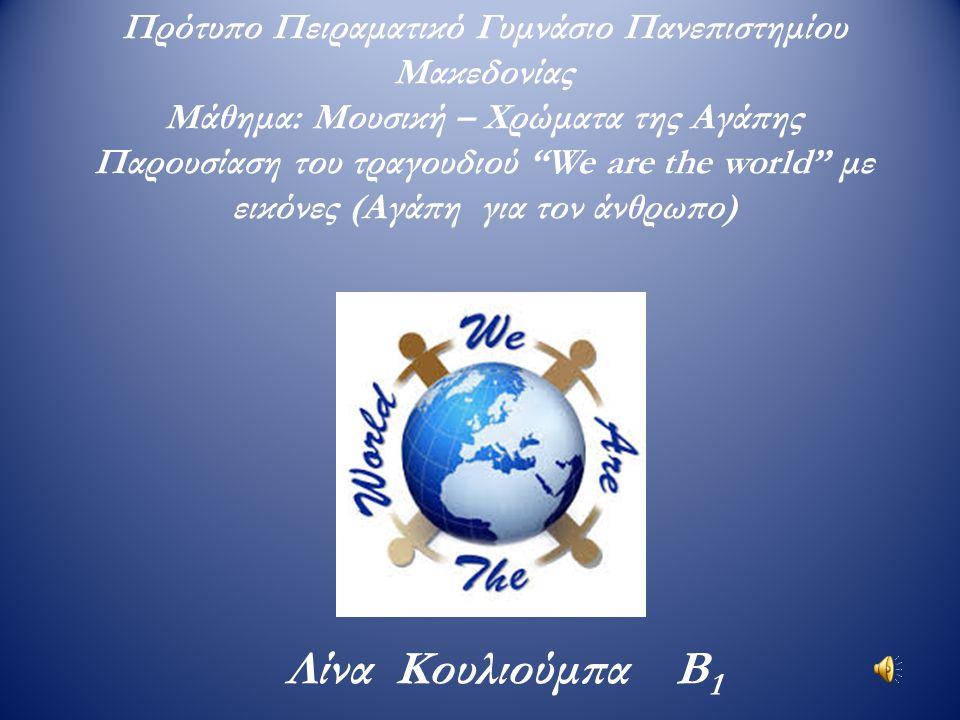 Πρότυπο Πειραματικό Γυμνάσιο Πανεπιστημίου Μακεδονίας Μάθημα: Μουσική – Χρώματα της Αγάπης Παρουσίαση του τραγουδιού We are the world με εικόνες (Αγάπη για τον άνθρωπο)