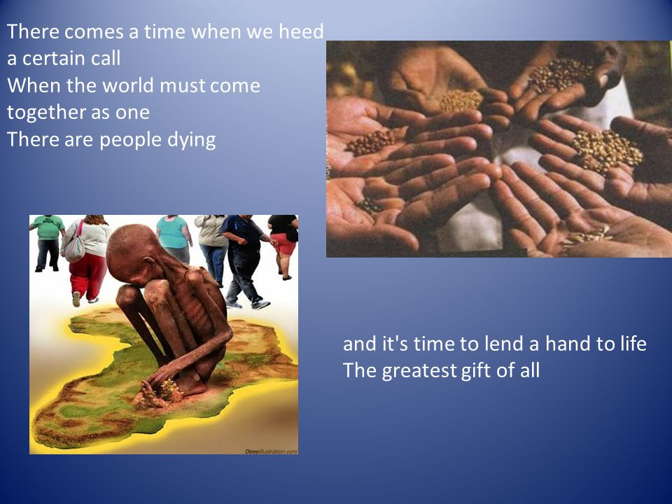 There comes a time when we heed a certain call When the world must come together as one There are people dying