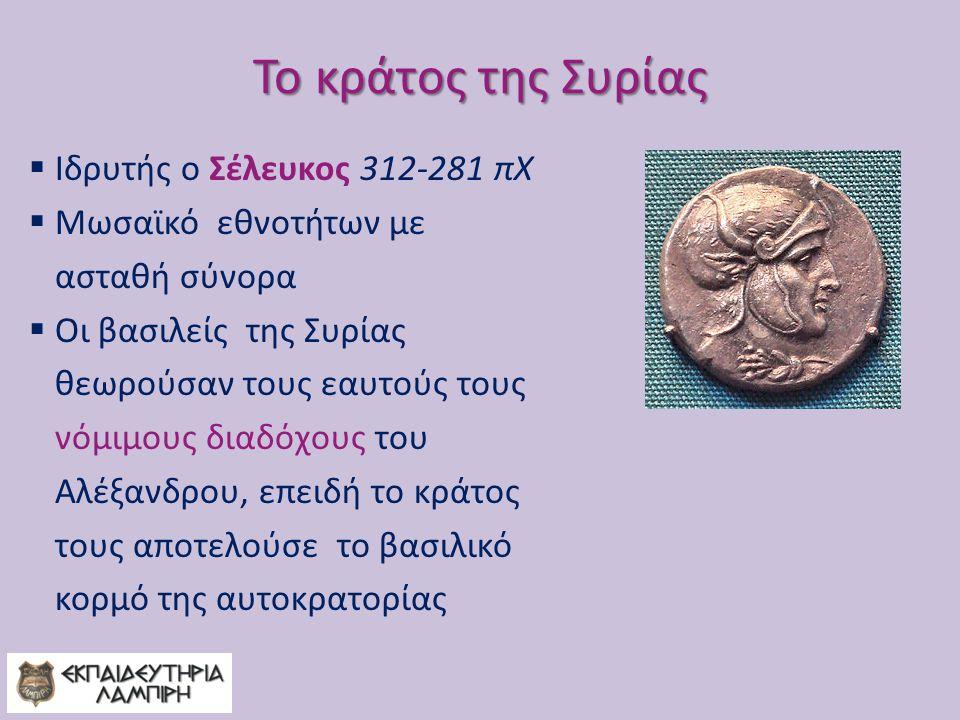 Το κράτος της Συρίας Ιδρυτής ο Σέλευκος 312-281 πΧ