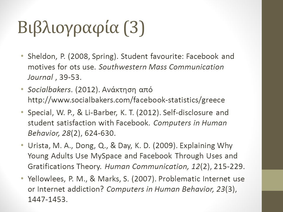 Βιβλιογραφία (3) Sheldon, P. (2008, Spring). Student favourite: Facebook and motives for ots use. Southwestern Mass Communication Journal , 39-53.