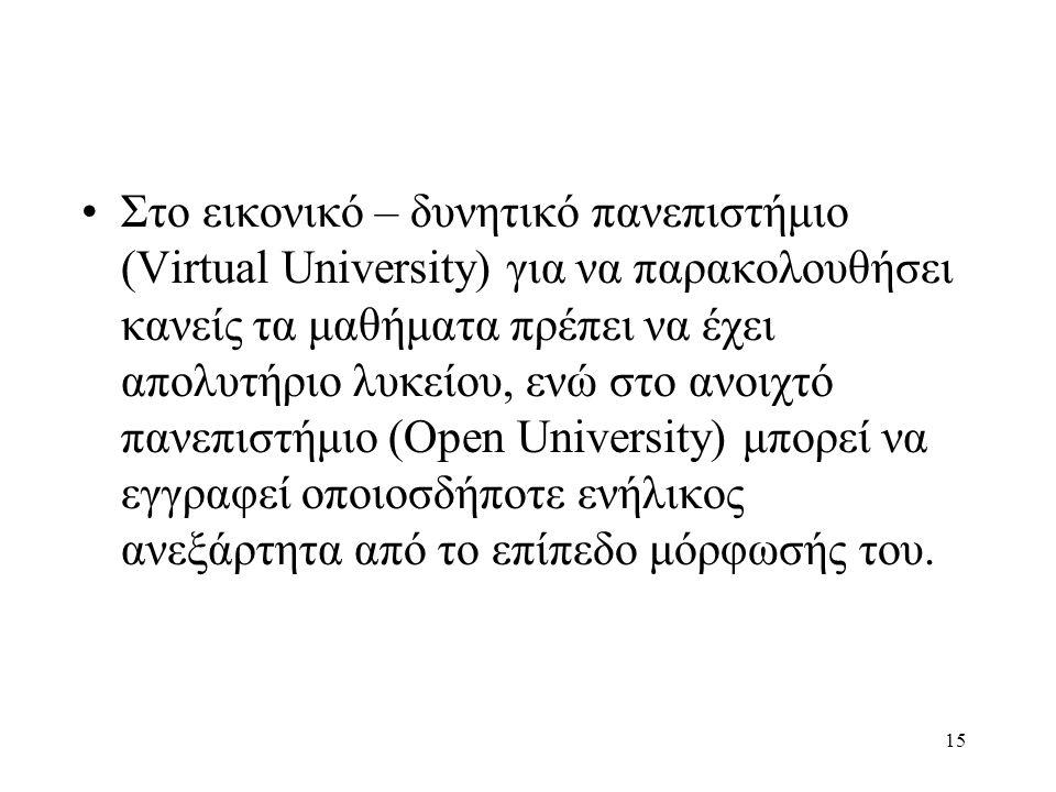 Στο εικονικό – δυνητικό πανεπιστήμιο (Virtual University) για να παρακολουθήσει κανείς τα μαθήματα πρέπει να έχει απολυτήριο λυκείου, ενώ στο ανοιχτό πανεπιστήμιο (Open University) μπορεί να εγγραφεί οποιοσδήποτε ενήλικος ανεξάρτητα από το επίπεδο μόρφωσής του.