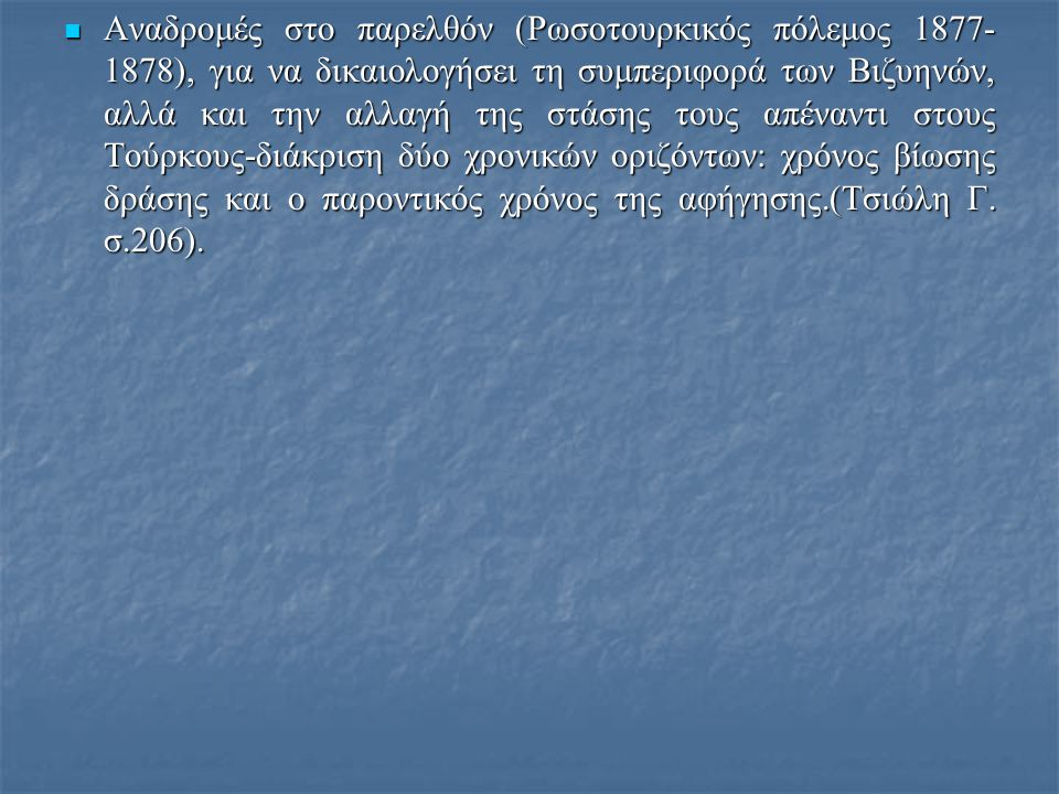 Αναδρομές στο παρελθόν (Ρωσοτουρκικός πόλεμος 1877-1878), για να δικαιολογήσει τη συμπεριφορά των Βιζυηνών, αλλά και την αλλαγή της στάσης τους απέναντι στους Τούρκους-διάκριση δύο χρονικών οριζόντων: χρόνος βίωσης δράσης και ο παροντικός χρόνος της αφήγησης.(Τσιώλη Γ.
