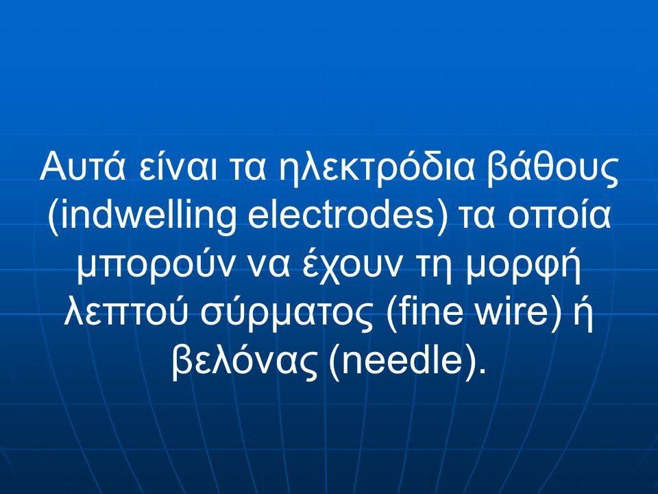 Αυτά είναι τα ηλεκτρόδια βάθους (indwelling electrodes) τα οποία μπορούν να έχουν τη μορφή λεπτού σύρματος (fine wire) ή βελόνας (needle).