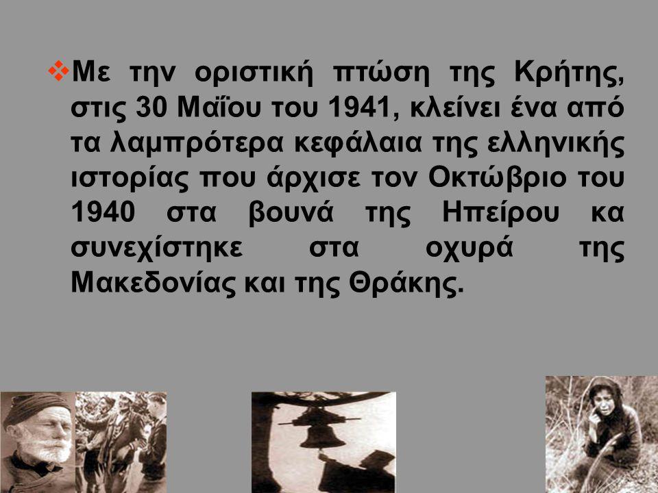 Με την οριστική πτώση της Κρήτης, στις 30 Μαΐου του 1941, κλείνει ένα από τα λαμπρότερα κεφάλαια της ελληνικής ιστορίας που άρχισε τον Οκτώβριο του 1940 στα βουνά της Ηπείρου κα συνεχίστηκε στα οχυρά της Μακεδονίας και της Θράκης.