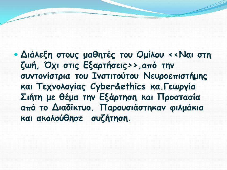 Διάλεξη στους μαθητές του Ομίλου <<Ναι στη ζωή, Όχι στις Εξαρτήσεις>>,από την συντονίστρια του Ινστιτούτου Νευροεπιστήμης και Τεχνολογίας Cyber&ethics κα.Γεωργία Σιήτη με θέμα την Εξάρτηση και Προστασία από το Διαδίκτυο.