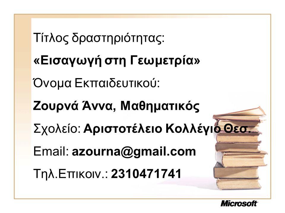 Τίτλος δραστηριότητας: «Εισαγωγή στη Γεωμετρία» Όνομα Εκπαιδευτικού: Ζουρνά Άννα, Μαθηματικός Σχολείο: Αριστοτέλειο Κολλέγιο Θεσ.