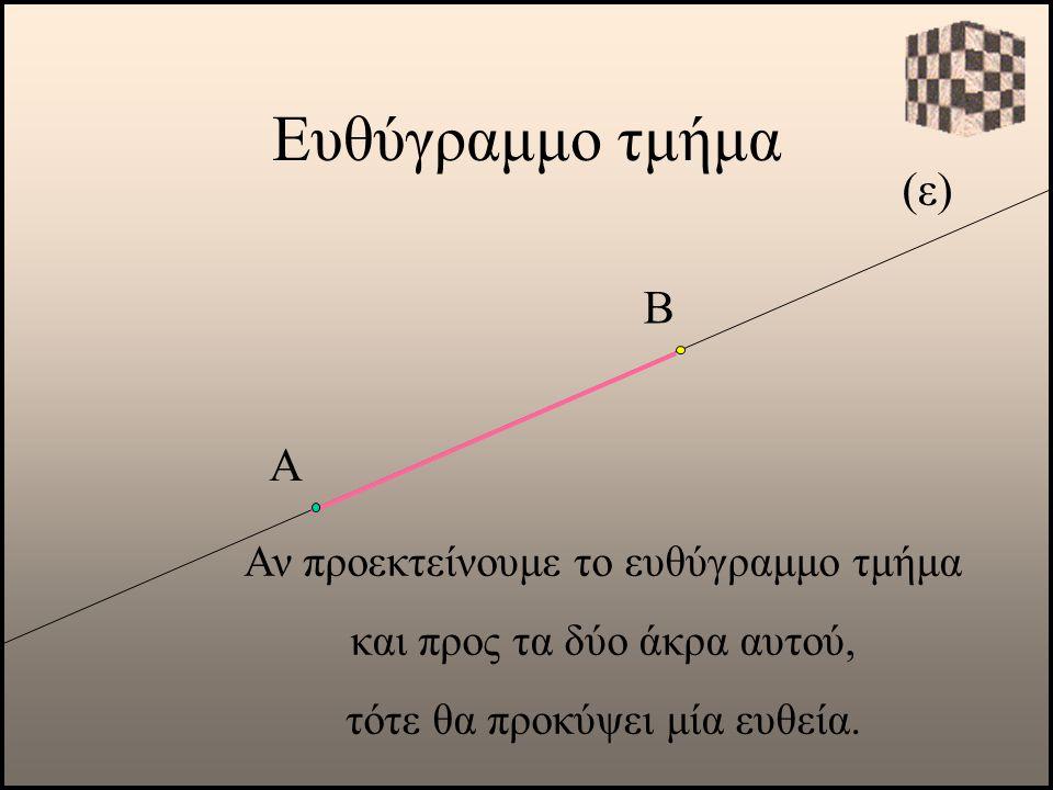Ευθύγραμμο τμήμα (ε) Β Α Αν προεκτείνουμε το ευθύγραμμο τμήμα