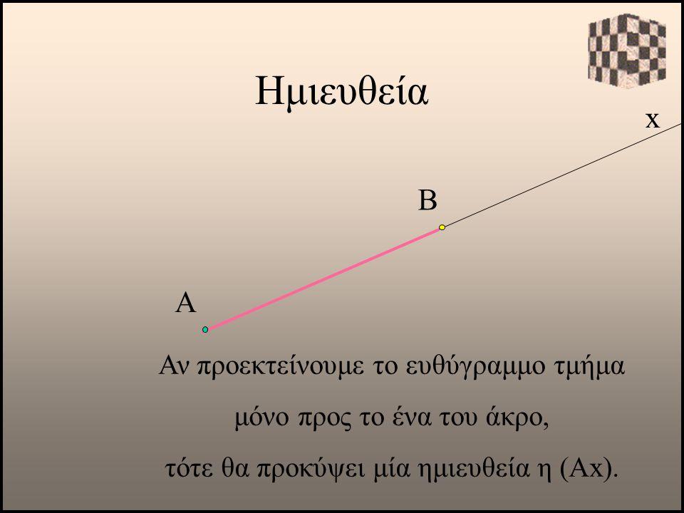 Ημιευθεία x Β Α Αν προεκτείνουμε το ευθύγραμμο τμήμα