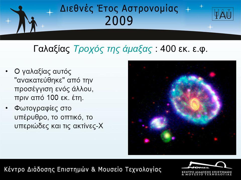 Γαλαξίας Τροχός της άμαξας : 400 εκ. ε.φ.