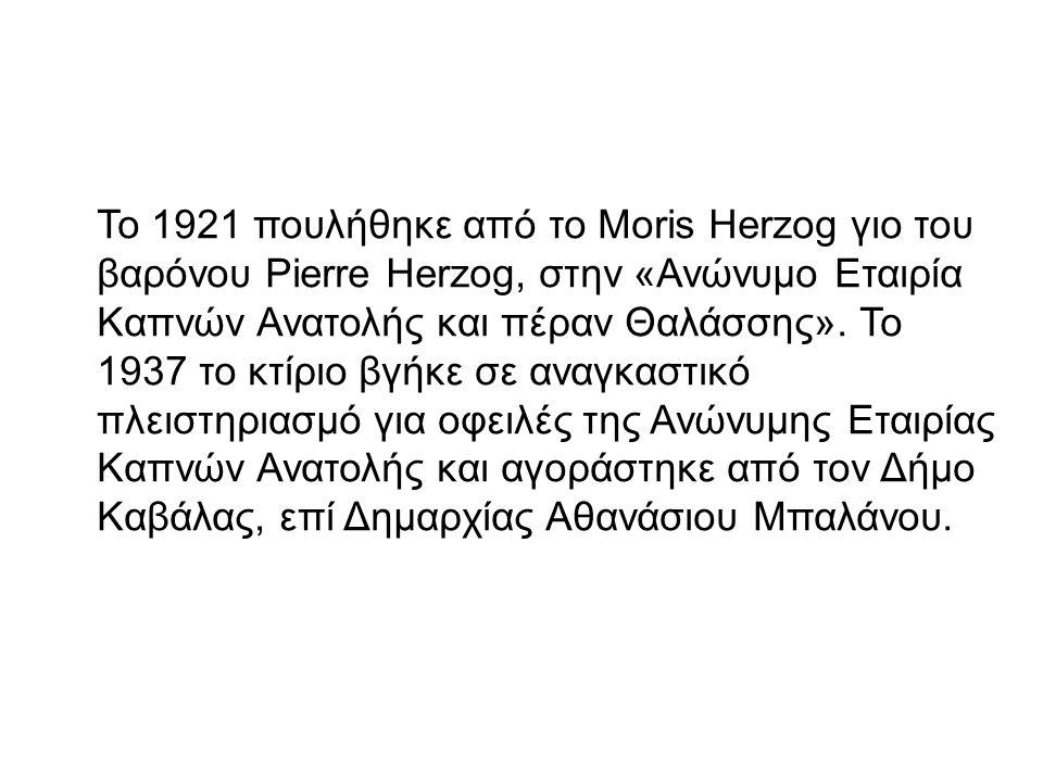 Το 1921 πουλήθηκε από το Moris Herzog γιο του βαρόνου Pierre Herzog, στην «Ανώνυμο Εταιρία Καπνών Ανατολής και πέραν Θαλάσσης».