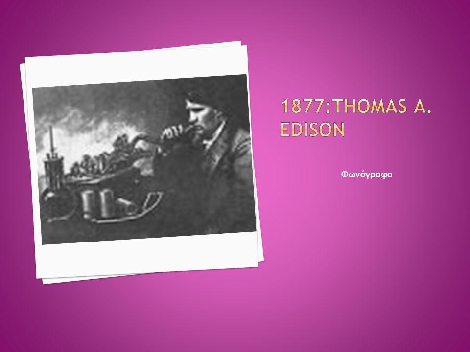 1877:Thomas A. Edison Φωνόγραφο