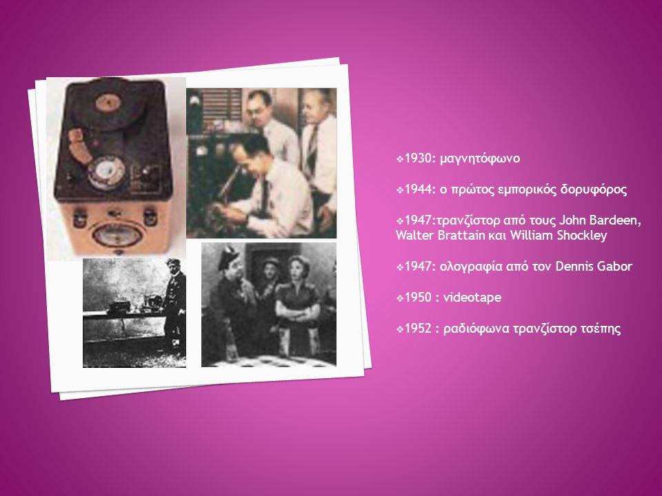 1930: μαγνητόφωνο 1944: ο πρώτος εμπορικός δορυφόρος. 1947:τρανζίστορ από τους John Bardeen, Walter Brattain και William Shockley.