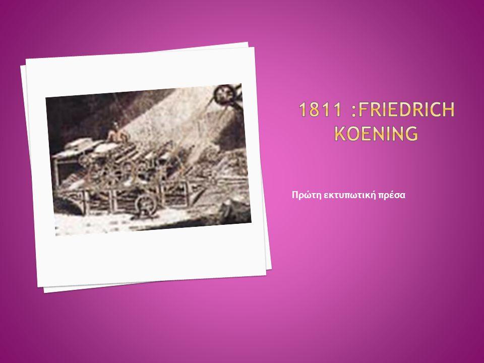 1811 :Friedrich Koening Πρώτη εκτυπωτική πρέσα