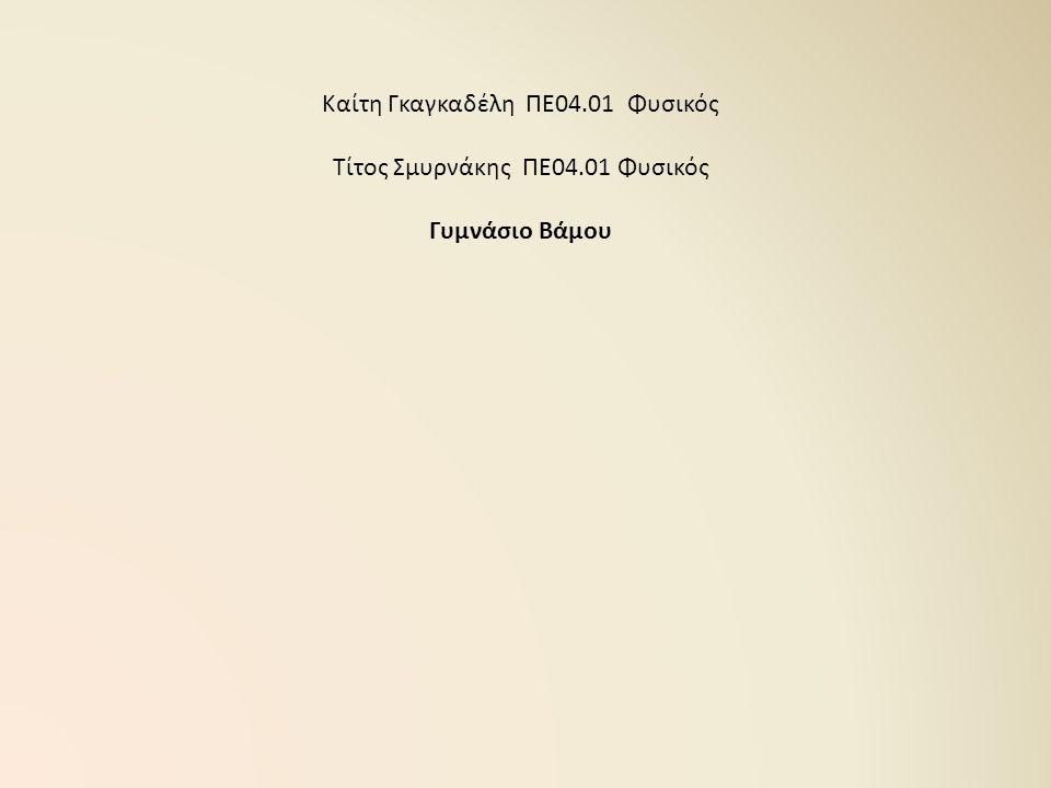 Καίτη Γκαγκαδέλη ΠΕ04.01 Φυσικός Τίτος Σμυρνάκης ΠΕ04.01 Φυσικός