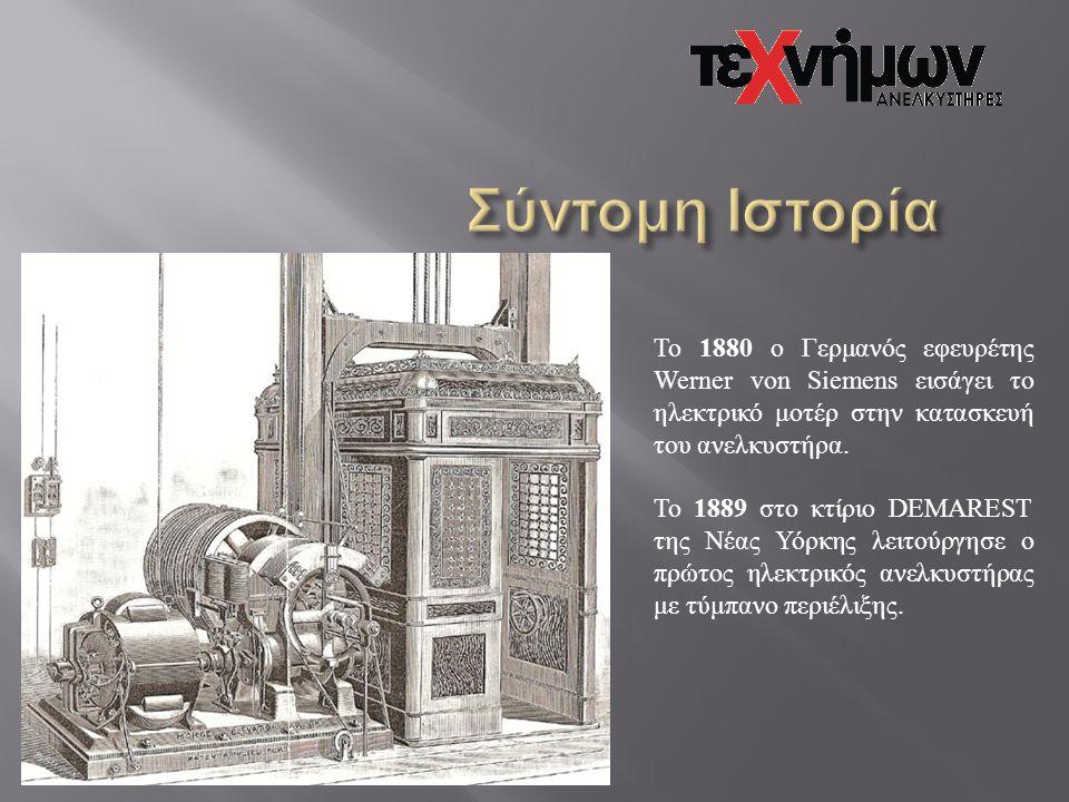 Σύντομη Ιστορία Το 1880 ο Γερμανός εφευρέτης Werner von Siemens εισάγει το ηλεκτρικό μοτέρ στην κατασκευή του ανελκυστήρα.