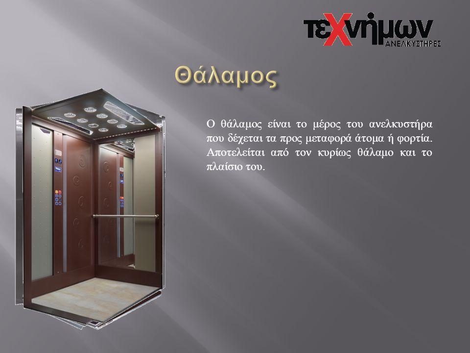 Θάλαμος Ο θάλαμος είναι το μέρος του ανελκυστήρα που δέχεται τα προς μεταφορά άτομα ή φορτία.