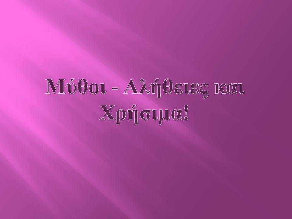 Μύθοι - Αλήθειες και Χρήσιμα!