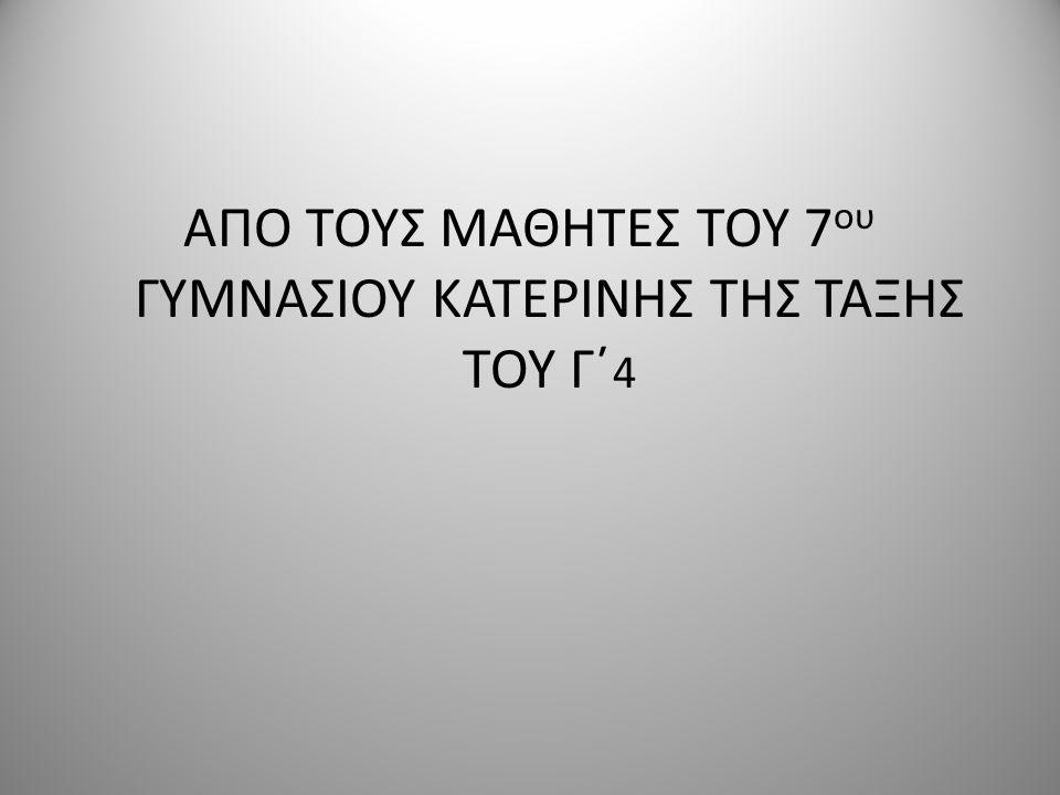 ΑΠΟ ΤΟΥΣ ΜΑΘΗΤΕΣ ΤΟΥ 7ου ΓΥΜΝΑΣΙΟΥ ΚΑΤΕΡΙΝΗΣ ΤΗΣ ΤΑΞΗΣ ΤΟΥ Γ΄4