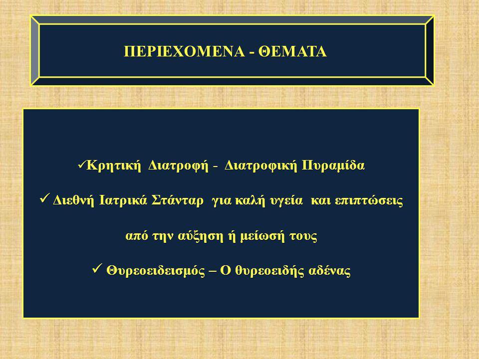 ΠΕΡΙΕΧΟΜΕΝΑ - ΘΕΜΑΤΑ Κρητική Διατροφή - Διατροφική Πυραμίδα. Διεθνή Ιατρικά Στάνταρ για καλή υγεία και επιπτώσεις από την αύξηση ή μείωσή τους.