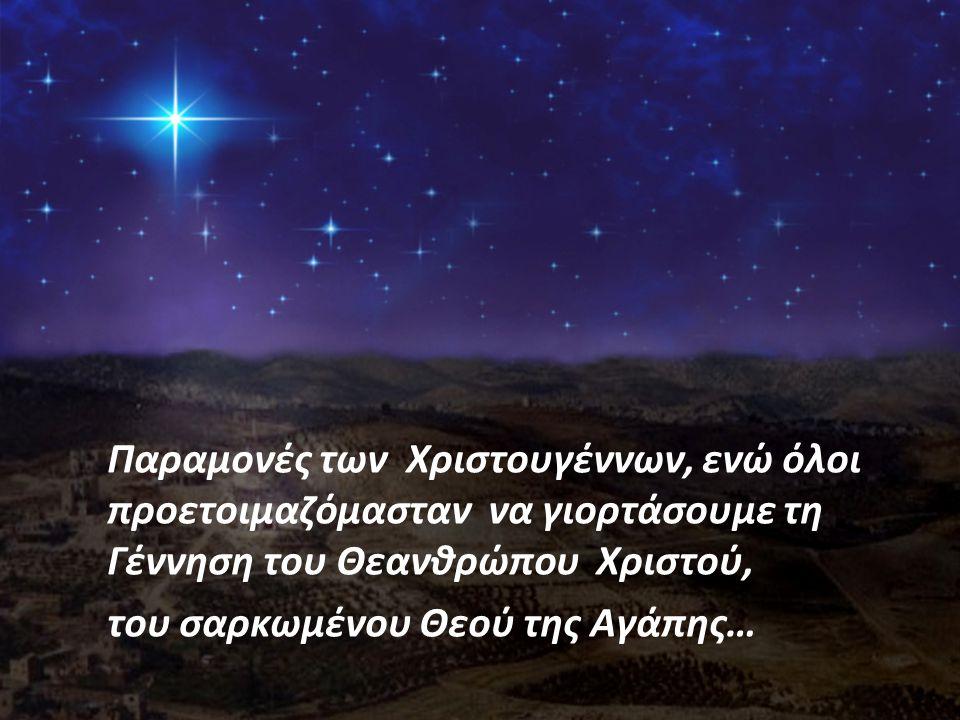 Παραμονές των Χριστουγέννων, ενώ όλοι προετοιμαζόμασταν να γιορτάσουμε τη Γέννηση του Θεανθρώπου Χριστού,