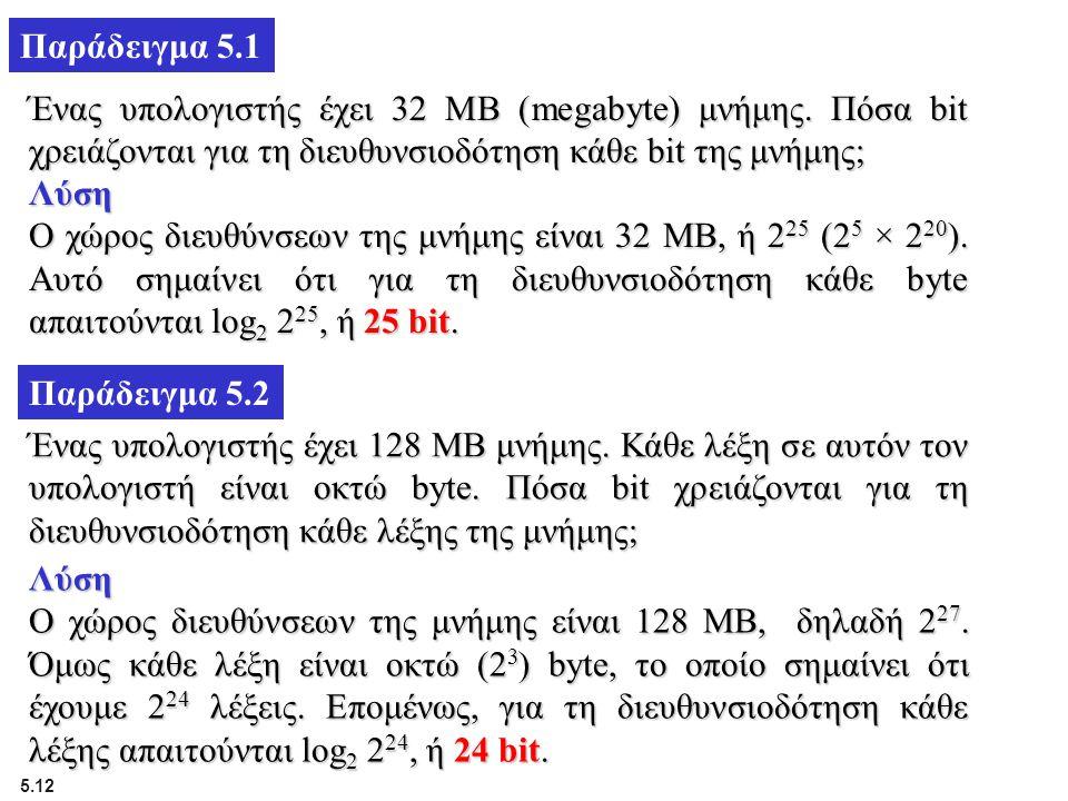 Παράδειγμα 5.1 Ένας υπολογιστής έχει 32 MB (megabyte) μνήμης. Πόσα bit χρειάζονται για τη διευθυνσιοδότηση κάθε bit της μνήμης;