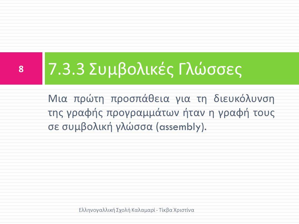 7.3.3 Συμβολικές Γλώσσες Μια πρώτη προσπάθεια για τη διευκόλυνση της γραφής προγραμμάτων ήταν η γραφή τους σε συμβολική γλώσσα (assembly).