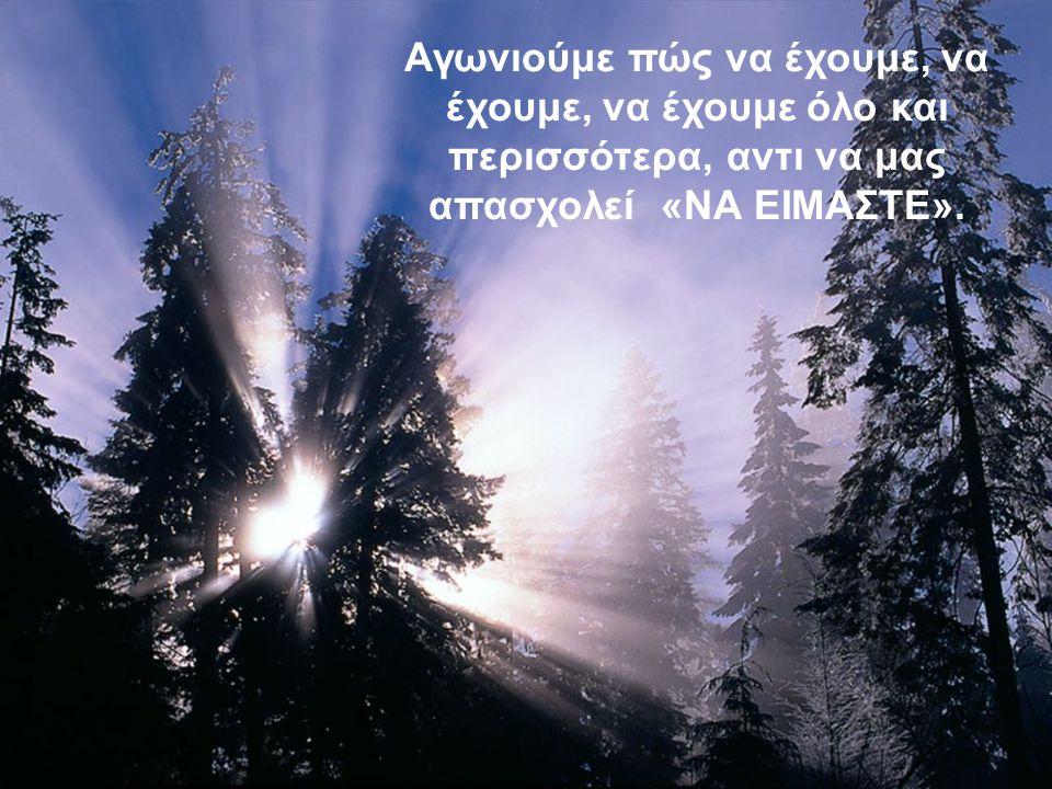 Αγωνιούμε πώς να έχουμε, να έχουμε, να έχουμε όλο και περισσότερα, αντι να μας απασχολεί «ΝΑ ΕΙΜΑΣΤΕ».