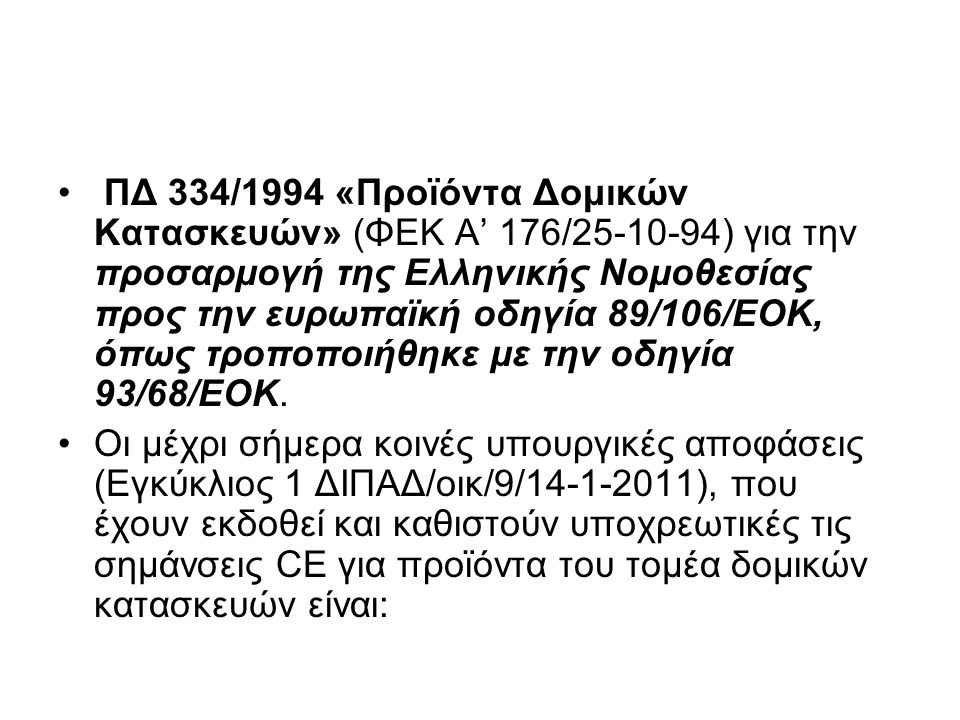ΠΔ 334/1994 «Προϊόντα Δομικών Κατασκευών» (ΦΕΚ Α' 176/25-10-94) για την προσαρμογή της Ελληνικής Νομοθεσίας προς την ευρωπαϊκή οδηγία 89/106/ΕΟΚ, όπως τροποποιήθηκε με την οδηγία 93/68/ΕΟΚ.
