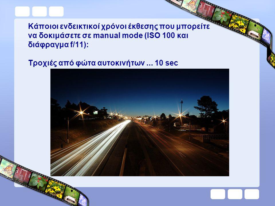 Κάποιοι ενδεικτικοί χρόνοι έκθεσης που μπορείτε να δοκιμάσετε σε manual mode (ISO 100 και διάφραγμα f/11): Τροχιές από φώτα αυτοκινήτων ...
