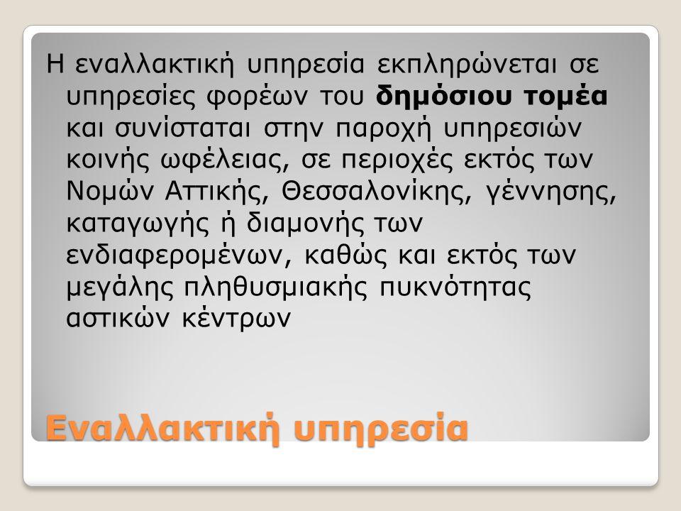 Η εναλλακτική υπηρεσία εκπληρώνεται σε υπηρεσίες φορέων του δημόσιου τομέα και συνίσταται στην παροχή υπηρεσιών κοινής ωφέλειας, σε περιοχές εκτός των Νομών Αττικής, Θεσσαλονίκης, γέννησης, καταγωγής ή διαμονής των ενδιαφερομένων, καθώς και εκτός των μεγάλης πληθυσμιακής πυκνότητας αστικών κέντρων
