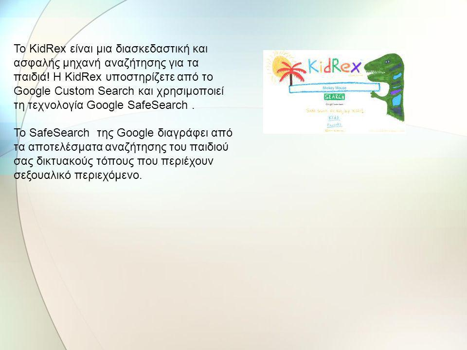 Το KidRex είναι μια διασκεδαστική και ασφαλής μηχανή αναζήτησης για τα παιδιά! Η KidRex υποστηρίζετε από το Google Custom Search και χρησιμοποιεί τη τεχνολογία Google SafeSearch .