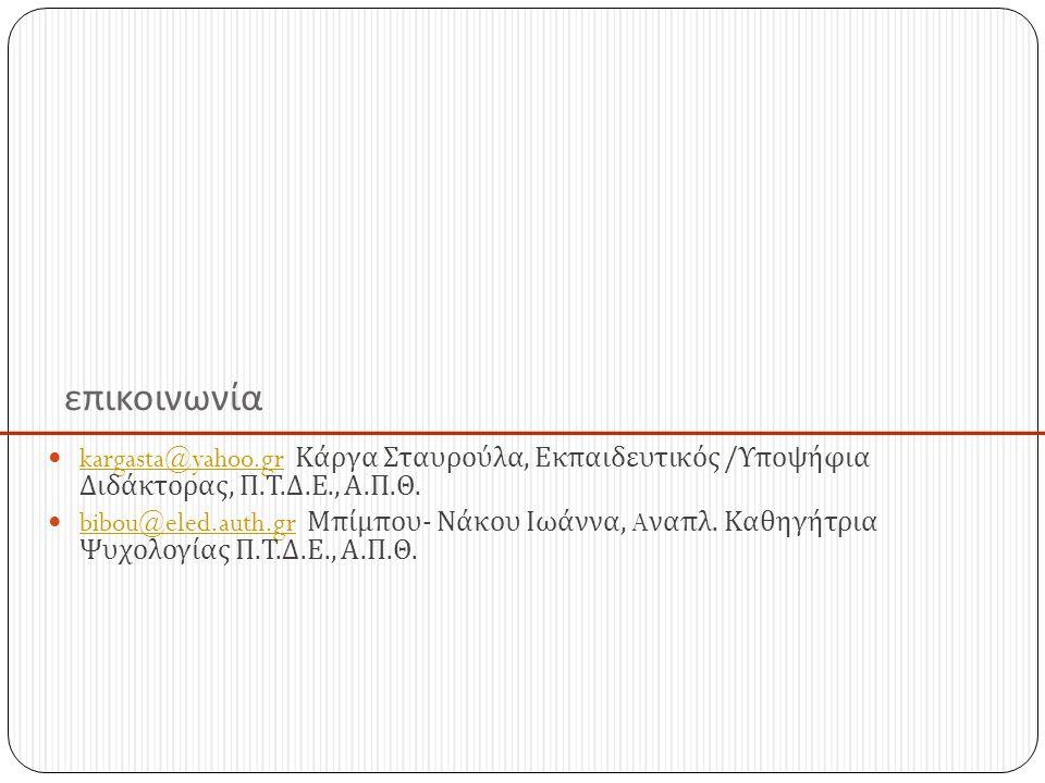 επικοινωνία kargasta@yahoo.gr Κάργα Σταυρούλα, Εκπαιδευτικός /Υποψήφια Διδάκτορας, Π.Τ.Δ.Ε., Α.Π.Θ.