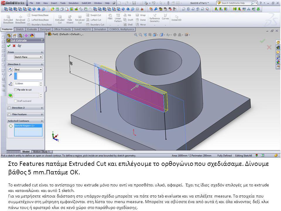 Στο Features πατάμε Extruded Cut και επιλέγουμε το ορθογώνιο που σχεδιάσαμε. Δίνουμε βάθος 5 mm.Πατάμε ΟΚ.