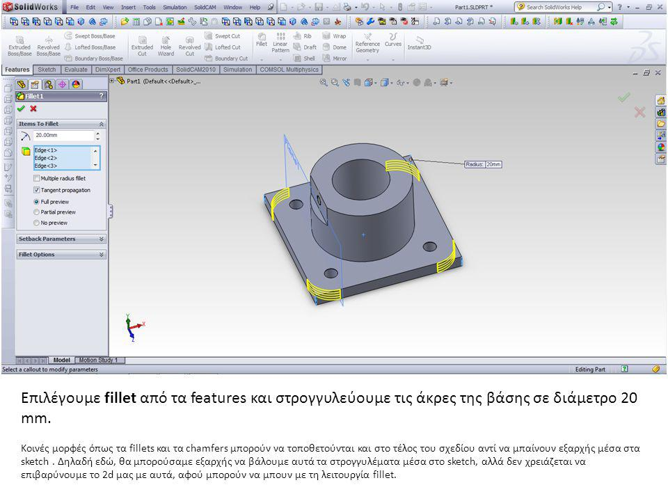 Επιλέγουμε fillet από τα features και στρογγυλεύουμε τις άκρες της βάσης σε διάμετρο 20 mm.