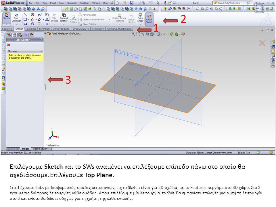 2 1. 3. Επιλέγουμε Sketch και το SWs αναμένει να επιλέξουμε επίπεδο πάνω στο οποίο θα σχεδιάσουμε. Επιλέγουμε Top Plane.