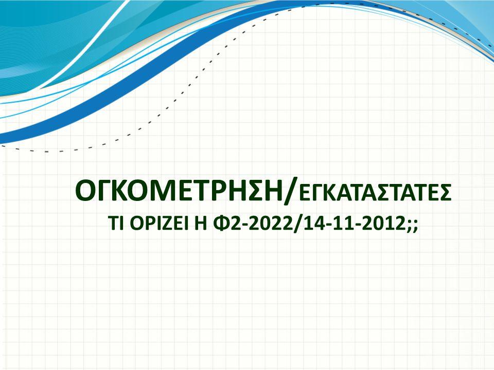 ΟΓΚΟΜΕΤΡΗΣΗ/εγκαταστατεσ ΤΙ ΟΡΙΖΕΙ Η Φ2-2022/14-11-2012;;