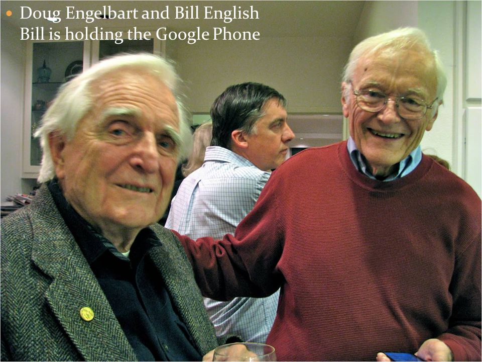 Doug Engelbart and Bill English Bill is holding the Google Phone