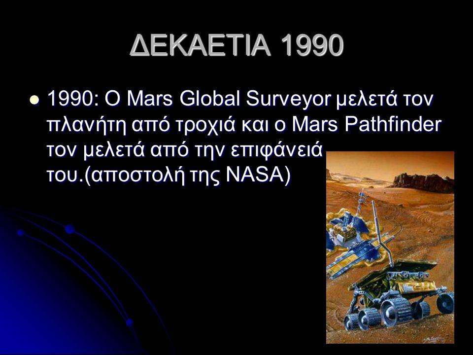 ΔΕΚΑΕΤΙΑ 1990 1990: Ο Mars Global Surveyor μελετά τον πλανήτη από τροχιά και ο Mars Pathfinder τον μελετά από την επιφάνειά του.(αποστολή της NASA)