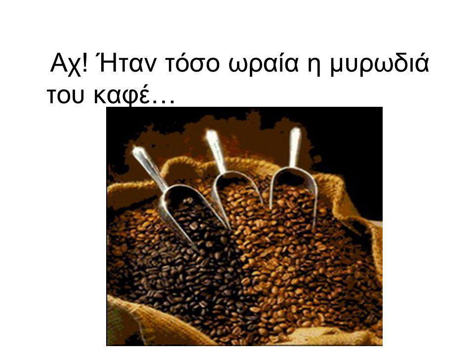 Αχ! Ήταν τόσο ωραία η μυρωδιά του καφέ…