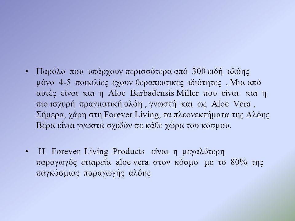 Παρόλο που υπάρχουν περισσότερα από 300 ειδή αλόης μόνο 4-5 ποικιλίες έχουν θεραπευτικές ιδιότητες . Μια από αυτές είναι και η Aloe Barbadensis Miller που είναι και η πιο ισχυρή πραγματική αλόη , γνωστή και ως Aloe Vera , Σήμερα, χάρη στη Forever Living, τα πλεονεκτήματα της Αλόης Βέρα είναι γνωστά σχεδόν σε κάθε χώρα του κόσμου.