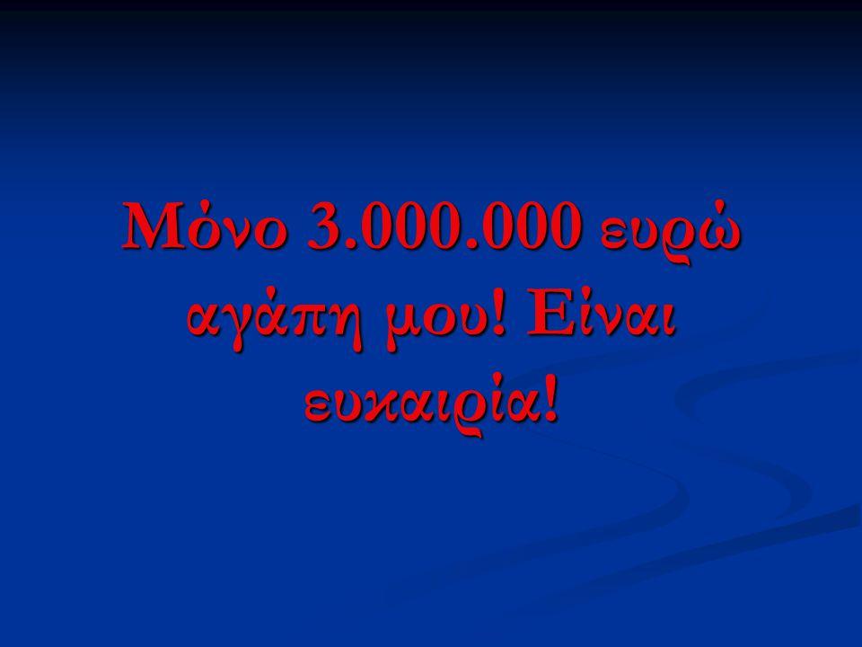 Μόνο 3.000.000 ευρώ αγάπη μου! Είναι ευκαιρία!