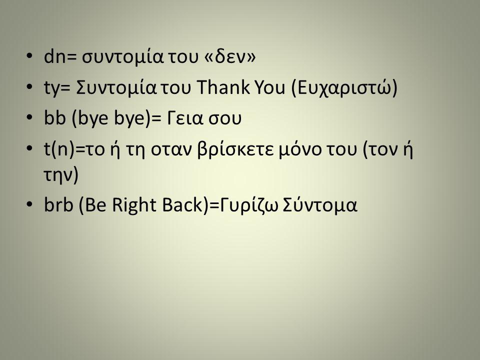 dn= συντομία του «δεν» ty= Συντομία του Τhank You (Ευχαριστώ) bb (bye bye)= Γεια σου. t(n)=το ή τη οταν βρίσκετε μόνο του (τον ή την)