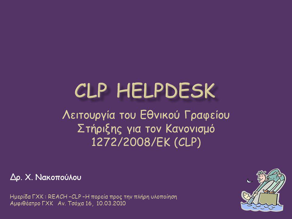 CLP Helpdesk Λειτουργία του Εθνικού Γραφείου Στήριξης για τον Κανονισμό 1272/2008/ΕΚ (CLP) Δρ. Χ. Νακοπούλου.