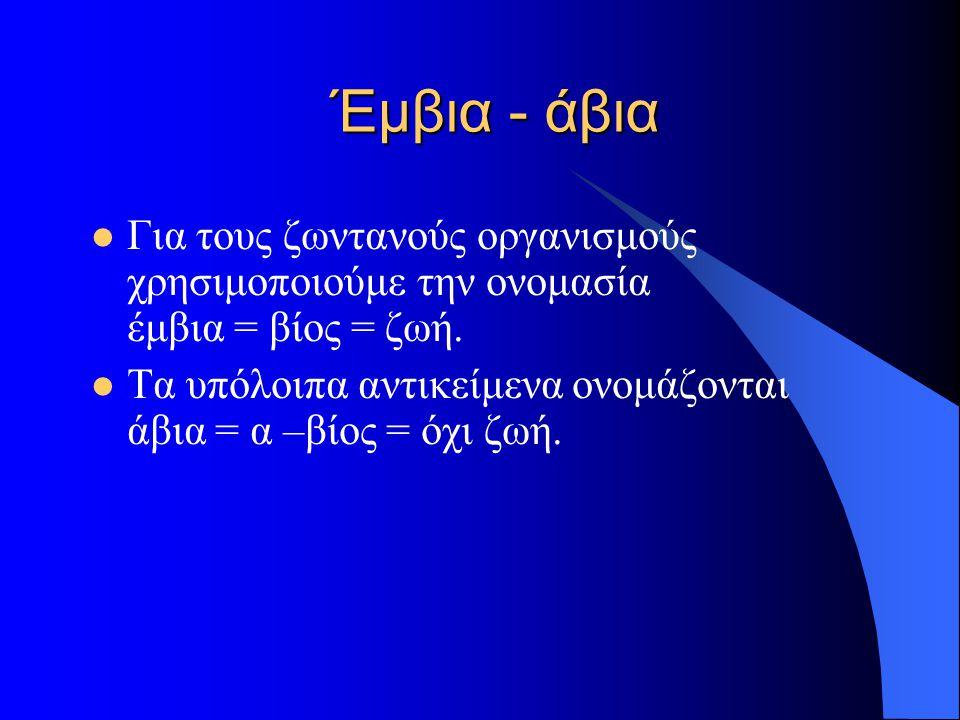 Έμβια - άβια Για τους ζωντανούς οργανισμούς χρησιμοποιούμε την ονομασία έμβια = βίος = ζωή.