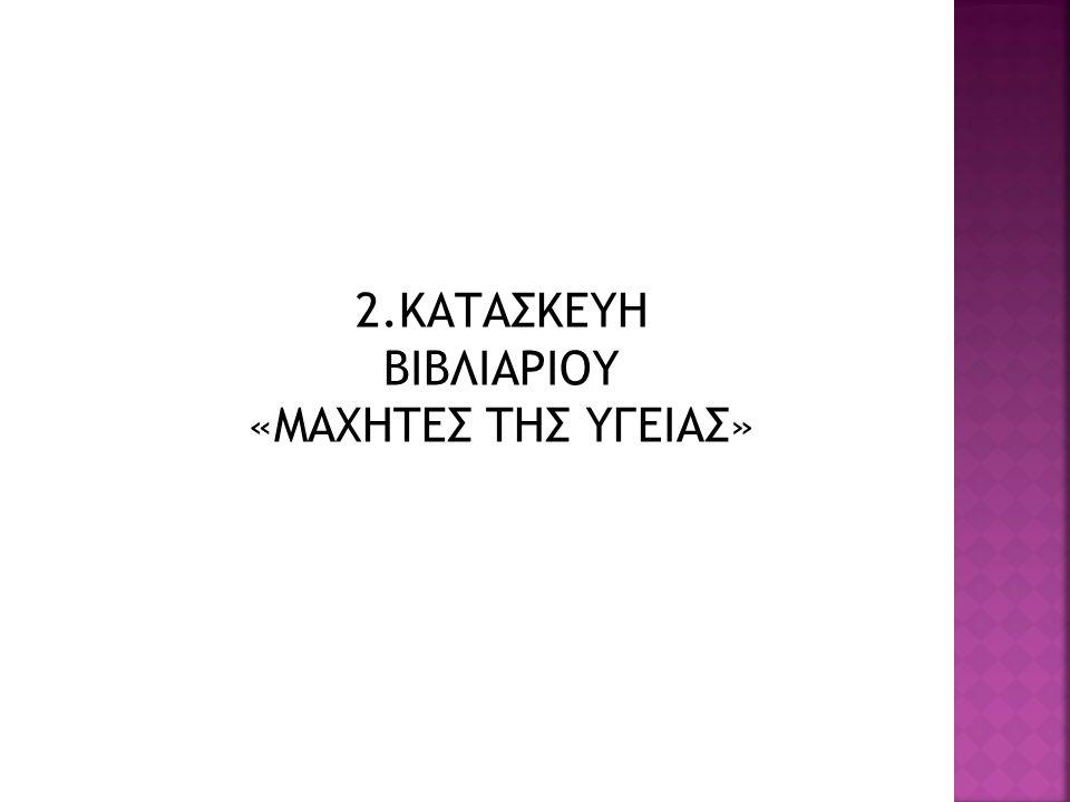 2.ΚΑΤΑΣΚΕΥΗ ΒΙΒΛΙΑΡΙΟΥ «ΜΑΧΗΤΕΣ ΤΗΣ ΥΓΕΙΑΣ»