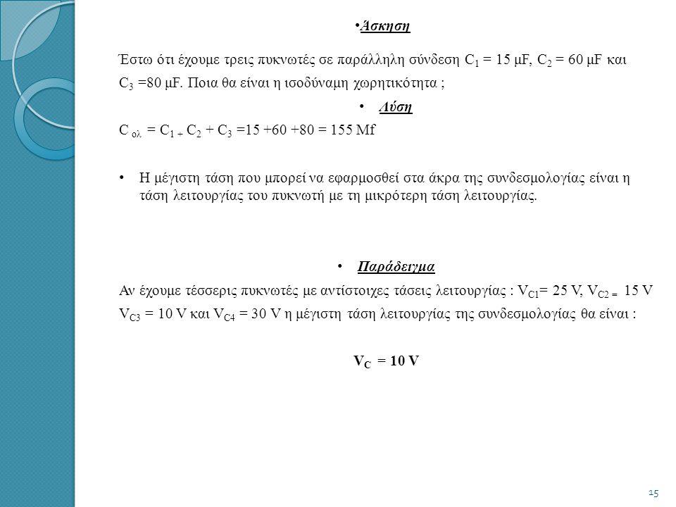 Άσκηση Έστω ότι έχουμε τρεις πυκνωτές σε παράλληλη σύνδεση C1 = 15 μF, C2 = 60 μF και. C3 =80 μF. Ποια θα είναι η ισοδύναμη χωρητικότητα ;